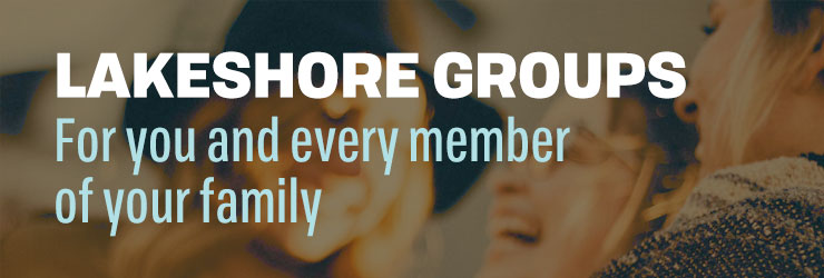 Lakeshore Groups for you and every member of your family